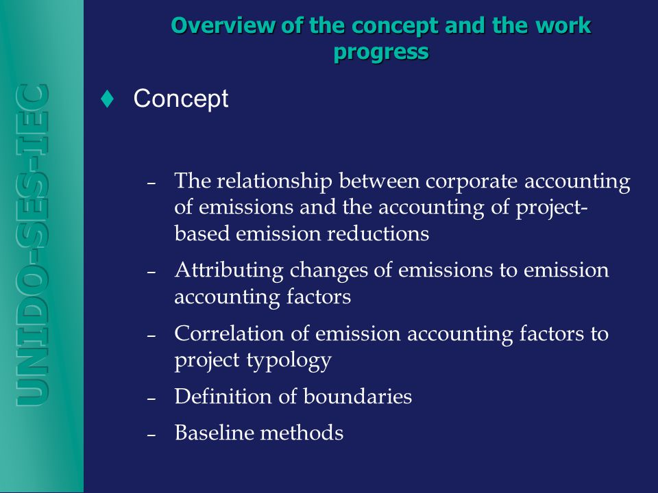 Overview of the concept and the work progress  Concept – The relationship between corporate accounting of emissions and the accounting of project- based emission reductions – Attributing changes of emissions to emission accounting factors – Correlation of emission accounting factors to project typology – Definition of boundaries – Baseline methods
