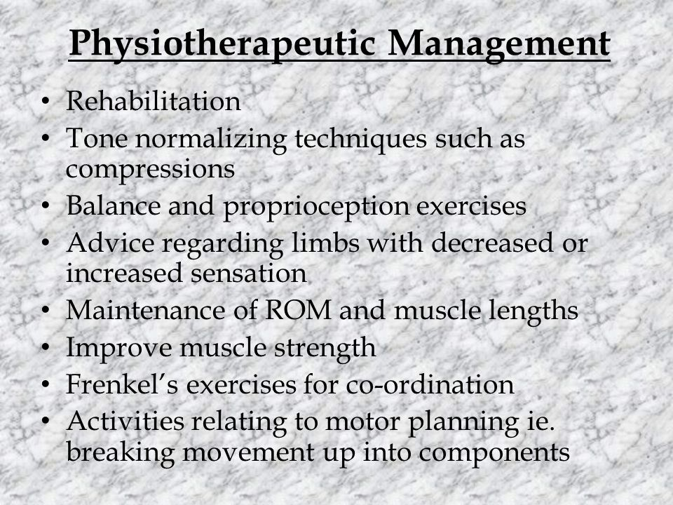 Physiotherapeutic Management Rehabilitation Tone normalizing techniques such as compressions Balance and proprioception exercises Advice regarding limbs with decreased or increased sensation Maintenance of ROM and muscle lengths Improve muscle strength Frenkel's exercises for co-ordination Activities relating to motor planning ie.