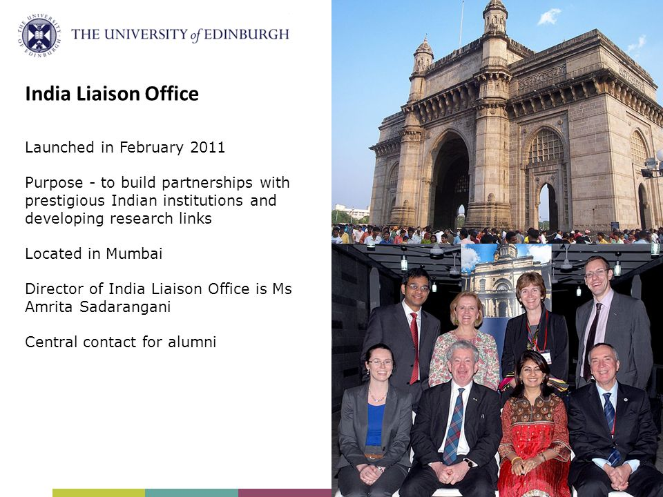 India Liaison Office Launched in February 2011 Purpose - to build partnerships with prestigious Indian institutions and developing research links Located in Mumbai Director of India Liaison Office is Ms Amrita Sadarangani Central contact for alumni