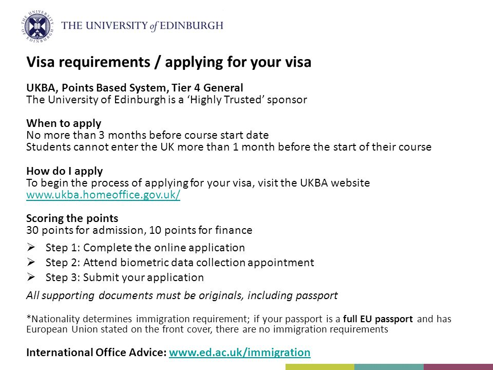 UKBA, Points Based System, Tier 4 General The University of Edinburgh is a 'Highly Trusted' sponsor When to apply No more than 3 months before course start date Students cannot enter the UK more than 1 month before the start of their course How do I apply To begin the process of applying for your visa, visit the UKBA website www.ukba.homeoffice.gov.uk/ Scoring the points 30 points for admission, 10 points for finance  Step 1: Complete the online application  Step 2: Attend biometric data collection appointment  Step 3: Submit your application All supporting documents must be originals, including passport *Nationality determines immigration requirement; if your passport is a full EU passport and has European Union stated on the front cover, there are no immigration requirements International Office Advice: www.ed.ac.uk/immigrationwww.ed.ac.uk/immigration Visa requirements / applying for your visa