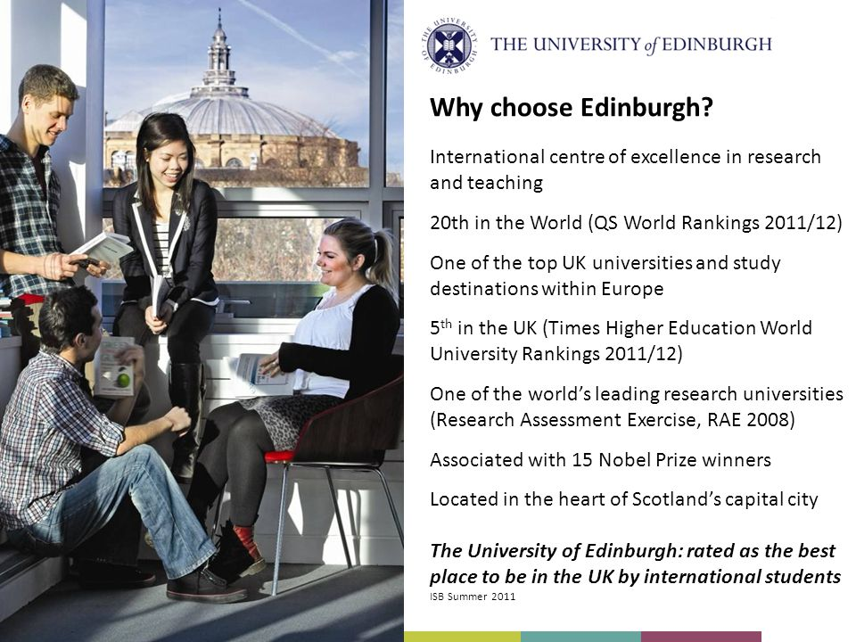 International centre of excellence in research and teaching 20th in the World (QS World Rankings 2011/12) One of the top UK universities and study destinations within Europe 5 th in the UK (Times Higher Education World University Rankings 2011/12) One of the world's leading research universities (Research Assessment Exercise, RAE 2008) Associated with 15 Nobel Prize winners Located in the heart of Scotland's capital city The University of Edinburgh: rated as the best place to be in the UK by international students ISB Summer 2011 Why choose Edinburgh
