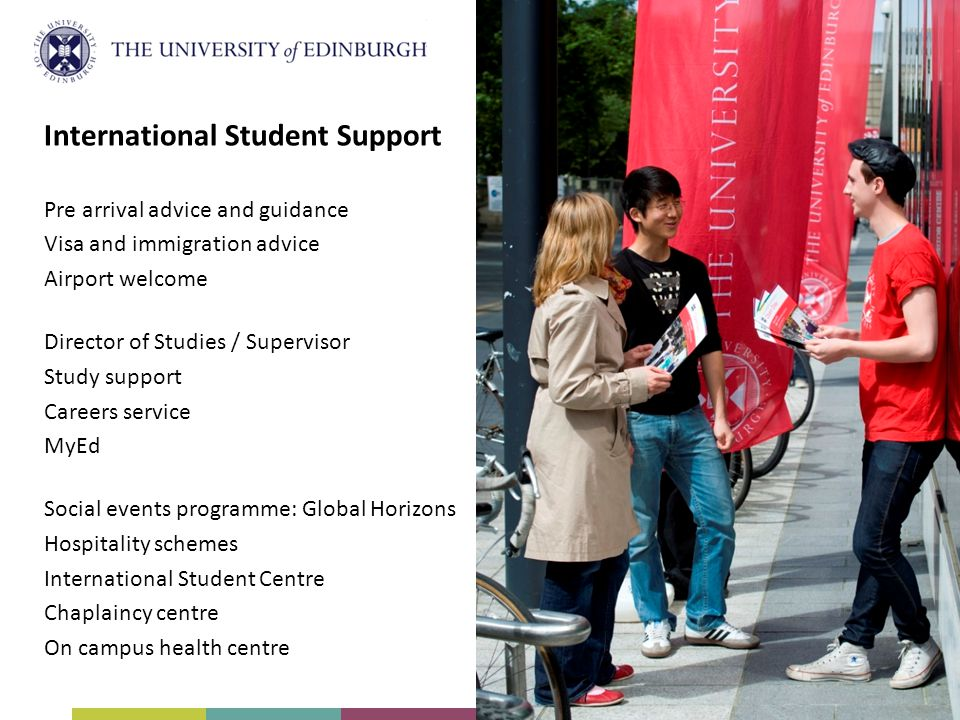International Student Support Pre arrival advice and guidance Visa and immigration advice Airport welcome Director of Studies / Supervisor Study support Careers service MyEd Social events programme: Global Horizons Hospitality schemes International Student Centre Chaplaincy centre On campus health centre