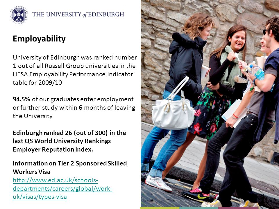 Employability University of Edinburgh was ranked number 1 out of all Russell Group universities in the HESA Employability Performance Indicator table for 2009/10 94.5% of our graduates enter employment or further study within 6 months of leaving the University Edinburgh ranked 26 (out of 300) in the last QS World University Rankings Employer Reputation Index.
