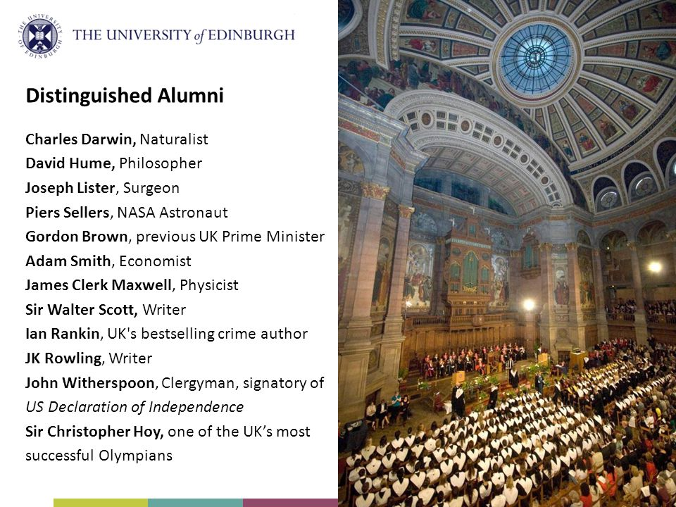 Distinguished Alumni Charles Darwin, Naturalist David Hume, Philosopher Joseph Lister, Surgeon Piers Sellers, NASA Astronaut Gordon Brown, previous UK Prime Minister Adam Smith, Economist James Clerk Maxwell, Physicist Sir Walter Scott, Writer Ian Rankin, UK s bestselling crime author JK Rowling, Writer John Witherspoon, Clergyman, signatory of US Declaration of Independence Sir Christopher Hoy, one of the UK's most successful Olympians