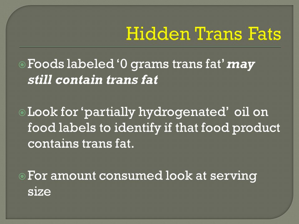  Foods labeled '0 grams trans fat' may still contain trans fat  Look for 'partially hydrogenated' oil on food labels to identify if that food product contains trans fat.