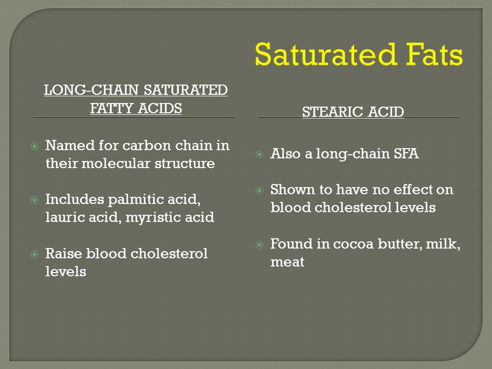 LONG-CHAIN SATURATED FATTY ACIDS STEARIC ACID  Named for carbon chain in their molecular structure  Includes palmitic acid, lauric acid, myristic acid  Raise blood cholesterol levels  Also a long-chain SFA  Shown to have no effect on blood cholesterol levels  Found in cocoa butter, milk, meat