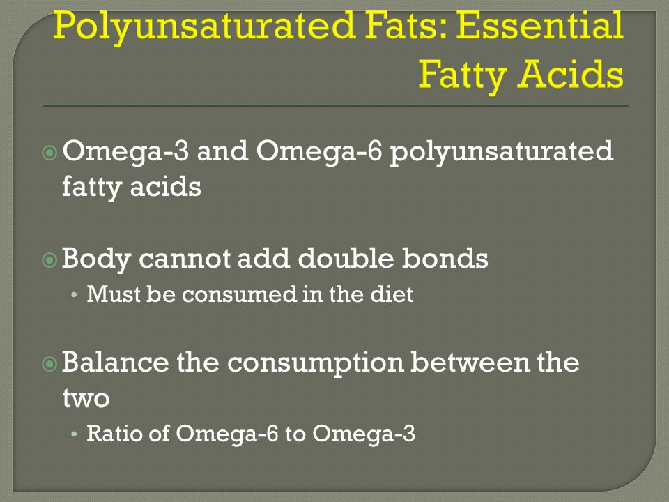 Omega-3 and Omega-6 polyunsaturated fatty acids  Body cannot add double bonds Must be consumed in the diet  Balance the consumption between the two Ratio of Omega-6 to Omega-3