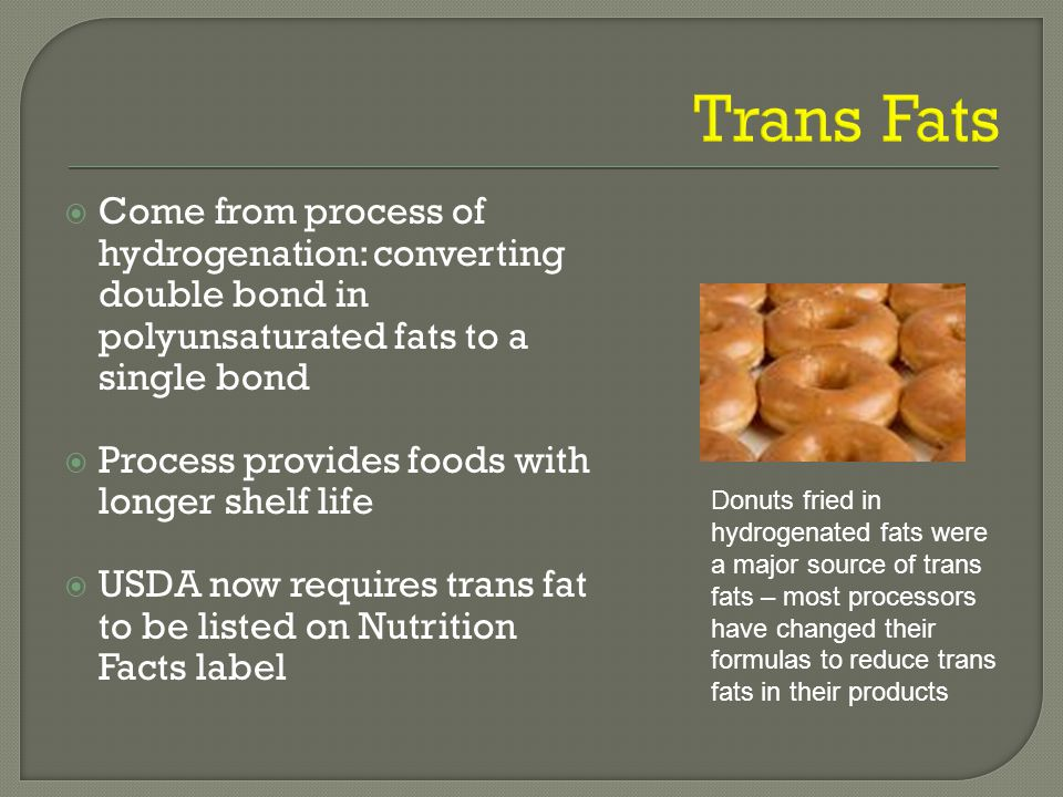  Come from process of hydrogenation: converting double bond in polyunsaturated fats to a single bond  Process provides foods with longer shelf life  USDA now requires trans fat to be listed on Nutrition Facts label Donuts fried in hydrogenated fats were a major source of trans fats – most processors have changed their formulas to reduce trans fats in their products