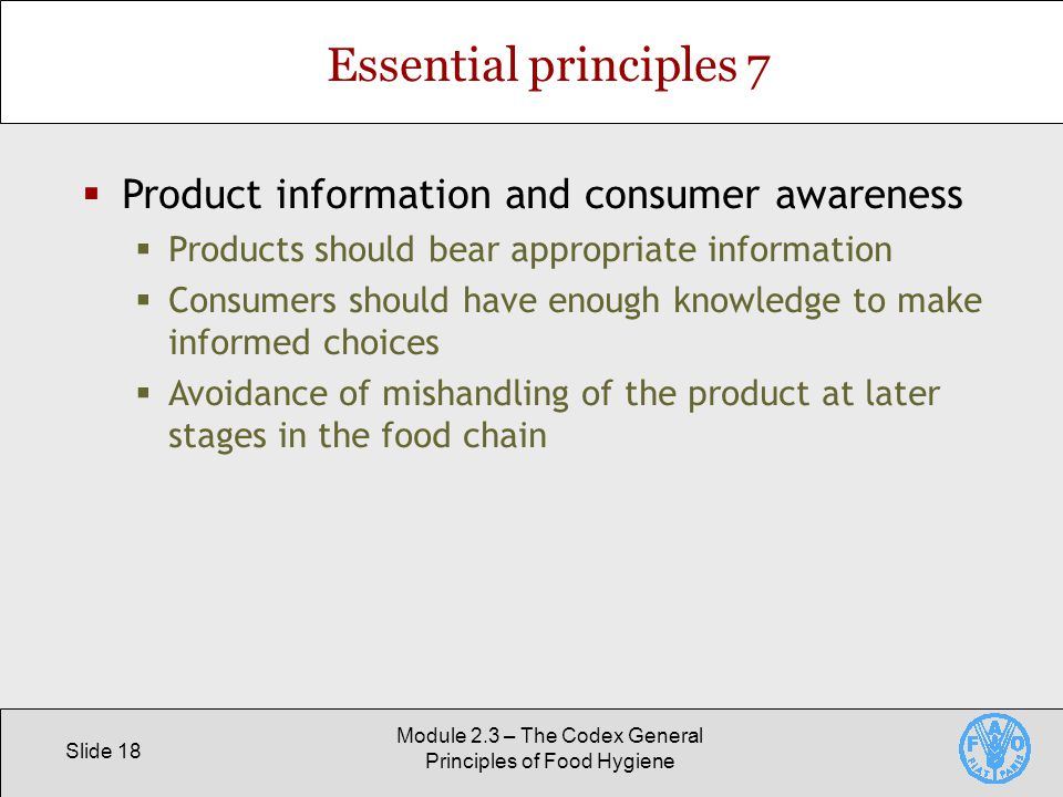 Slide 18 Module 2.3 – The Codex General Principles of Food Hygiene Essential principles 7  Product information and consumer awareness  Products should bear appropriate information  Consumers should have enough knowledge to make informed choices  Avoidance of mishandling of the product at later stages in the food chain