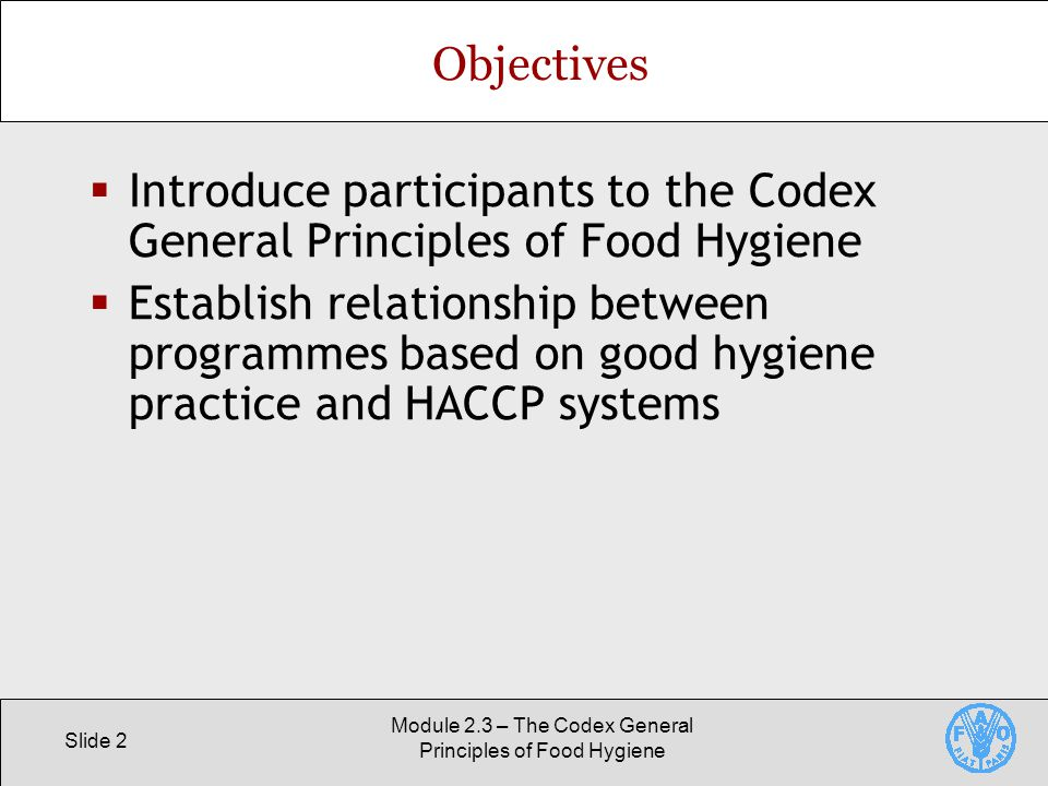 Slide 2 Module 2.3 – The Codex General Principles of Food Hygiene Objectives  Introduce participants to the Codex General Principles of Food Hygiene  Establish relationship between programmes based on good hygiene practice and HACCP systems