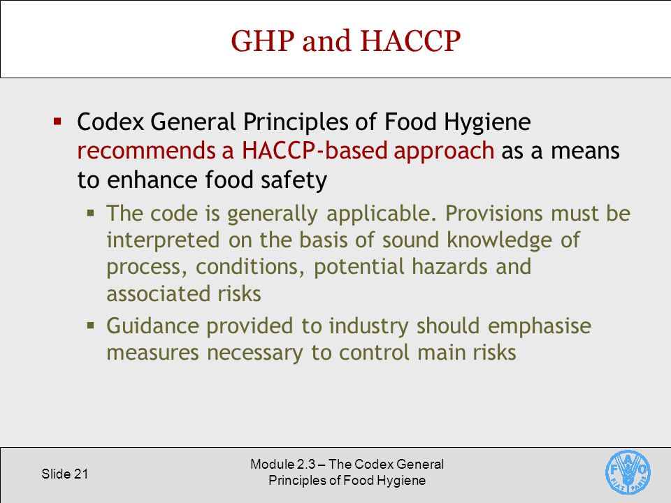 Slide 21 Module 2.3 – The Codex General Principles of Food Hygiene GHP and HACCP  Codex General Principles of Food Hygiene recommends a HACCP-based approach as a means to enhance food safety  The code is generally applicable.