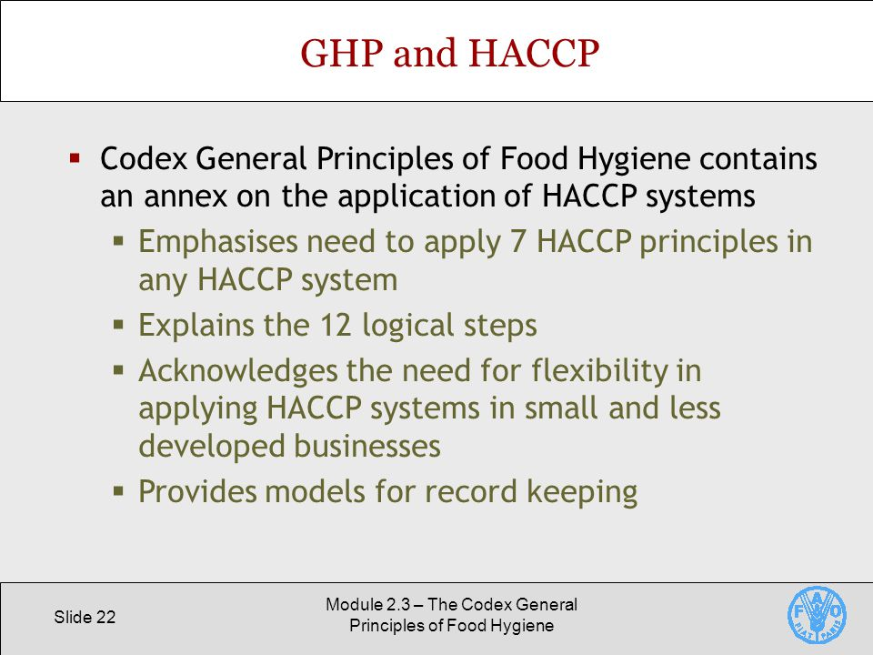 Slide 22 Module 2.3 – The Codex General Principles of Food Hygiene GHP and HACCP  Codex General Principles of Food Hygiene contains an annex on the application of HACCP systems  Emphasises need to apply 7 HACCP principles in any HACCP system  Explains the 12 logical steps  Acknowledges the need for flexibility in applying HACCP systems in small and less developed businesses  Provides models for record keeping