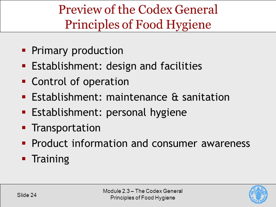 Slide 24 Module 2.3 – The Codex General Principles of Food Hygiene Preview of the Codex General Principles of Food Hygiene  Primary production  Establishment: design and facilities  Control of operation  Establishment: maintenance & sanitation  Establishment: personal hygiene  Transportation  Product information and consumer awareness  Training
