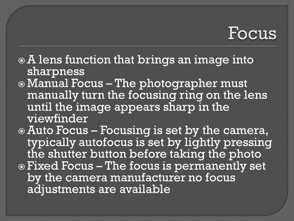  A lens function that brings an image into sharpness  Manual Focus – The photographer must manually turn the focusing ring on the lens until the image appears sharp in the viewfinder  Auto Focus – Focusing is set by the camera, typically autofocus is set by lightly pressing the shutter button before taking the photo  Fixed Focus – The focus is permanently set by the camera manufacturer no focus adjustments are available