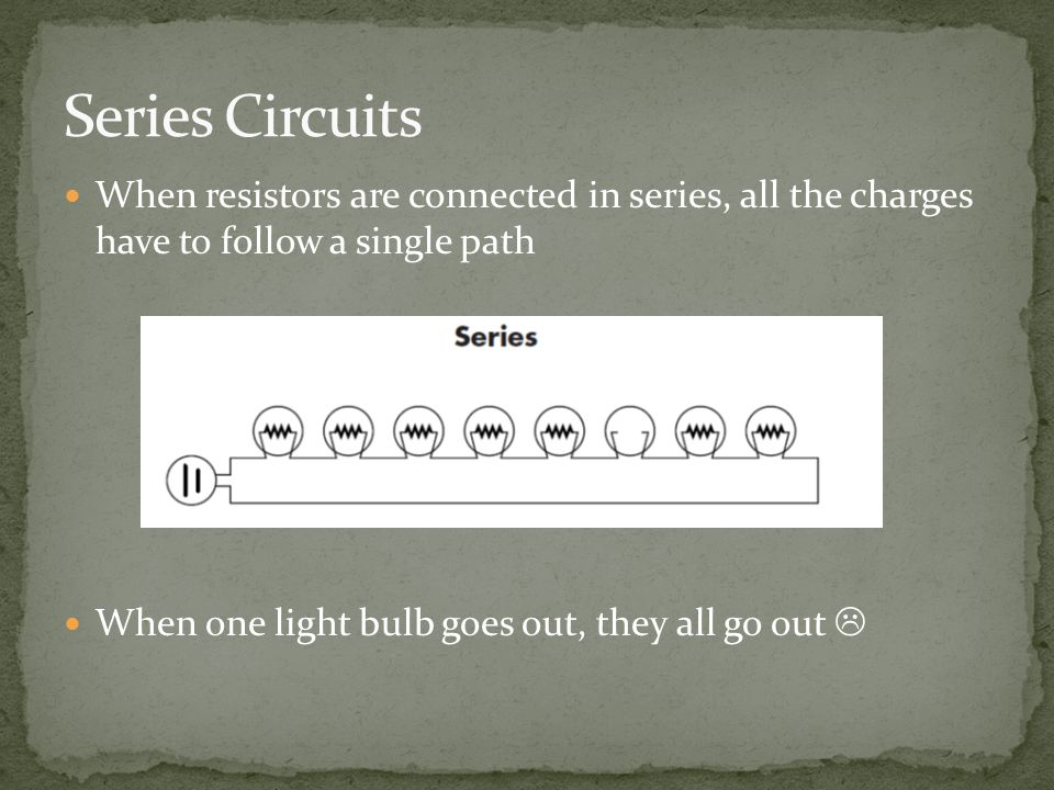 When resistors are connected in series, all the charges have to follow a single path When one light bulb goes out, they all go out 