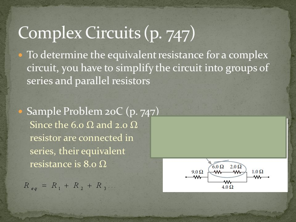 To determine the equivalent resistance for a complex circuit, you have to simplify the circuit into groups of series and parallel resistors Sample Problem 20C (p.