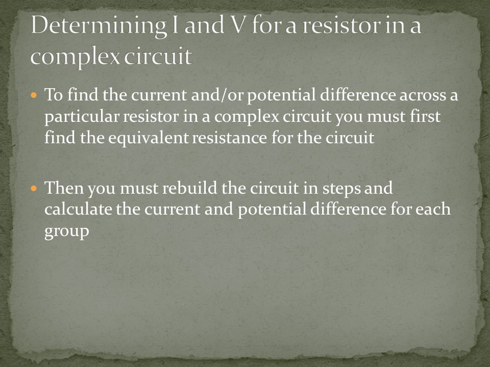 To find the current and/or potential difference across a particular resistor in a complex circuit you must first find the equivalent resistance for the circuit Then you must rebuild the circuit in steps and calculate the current and potential difference for each group