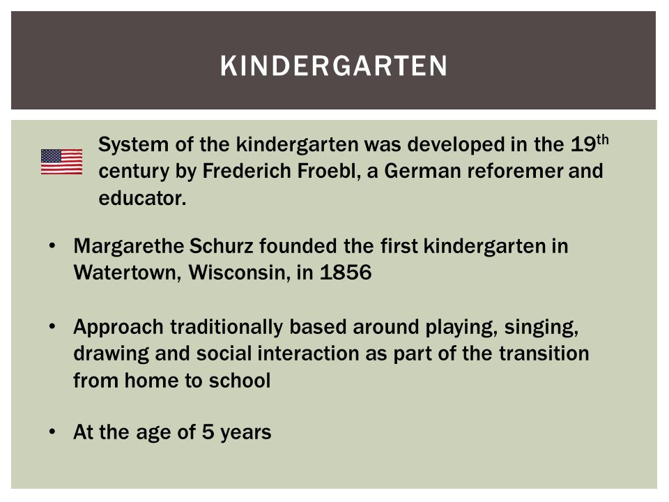 KINDERGARTEN System of the kindergarten was developed in the 19 th century by Frederich Froebl, a German reforemer and educator.