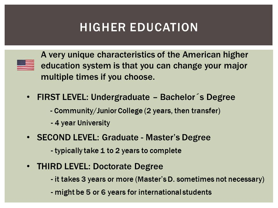 HIGHER EDUCATION A very unique characteristics of the American higher education system is that you can change your major multiple times if you choose.