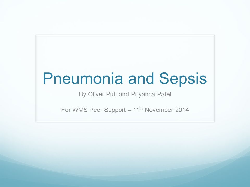 Pneumonia and Sepsis By Oliver Putt and Priyanca Patel For WMS Peer Support – 11 th November 2014