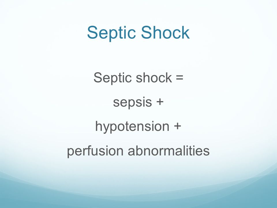 Septic Shock Septic shock = sepsis + hypotension + perfusion abnormalities