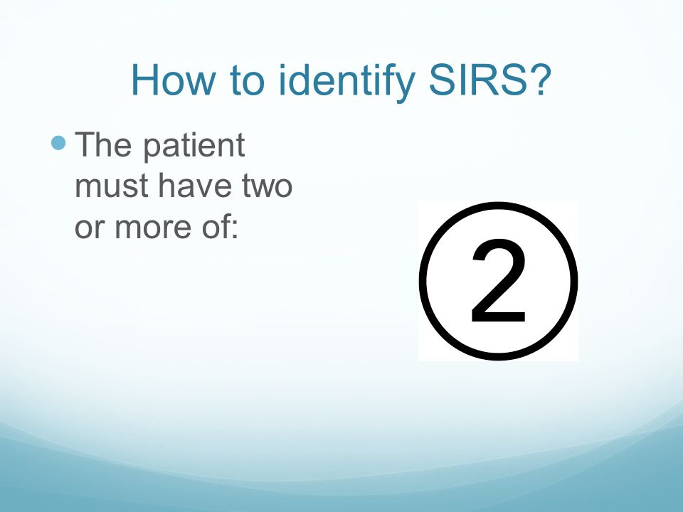 How to identify SIRS The patient must have two or more of: