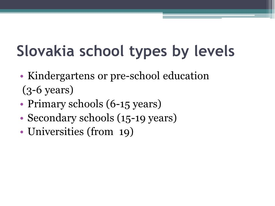 Slovakia school types by levels Kindergartens or pre-school education (3-6 years) Primary schools (6-15 years) Secondary schools (15-19 years) Universities (from 19)
