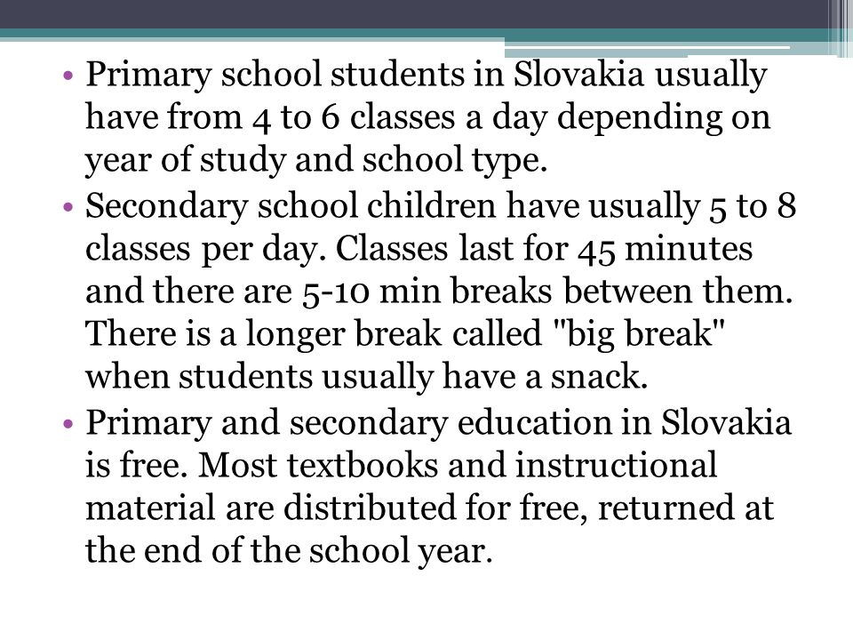 Primary school students in Slovakia usually have from 4 to 6 classes a day depending on year of study and school type.