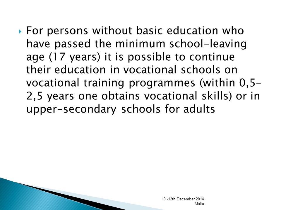  For persons without basic education who have passed the minimum school-leaving age (17 years) it is possible to continue their education in vocational schools on vocational training programmes (within 0,5– 2,5 years one obtains vocational skills) or in upper-secondary schools for adults th December 2014 Malta
