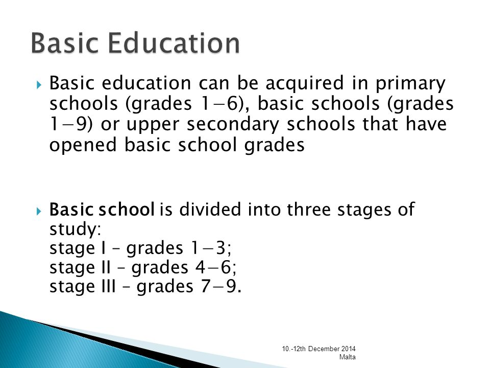  Basic education can be acquired in primary schools (grades 1−6), basic schools (grades 1−9) or upper secondary schools that have opened basic school grades  Basic school is divided into three stages of study: stage I – grades 1−3; stage II – grades 4−6; stage III – grades 7−9.