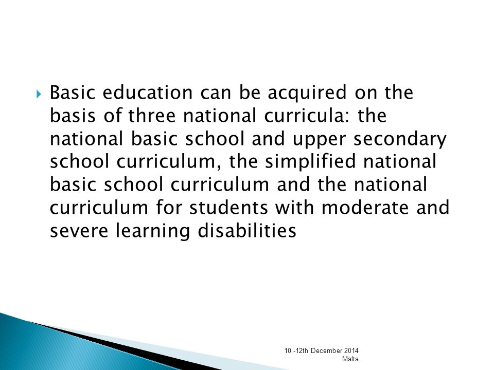  Basic education can be acquired on the basis of three national curricula: the national basic school and upper secondary school curriculum, the simplified national basic school curriculum and the national curriculum for students with moderate and severe learning disabilities th December 2014 Malta