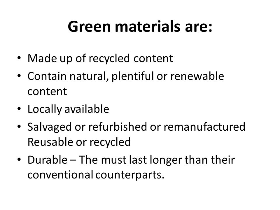 Green materials are: Made up of recycled content Contain natural, plentiful or renewable content Locally available Salvaged or refurbished or remanufactured Reusable or recycled Durable – The must last longer than their conventional counterparts.
