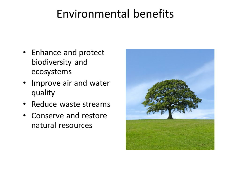 Environmental benefits Enhance and protect biodiversity and ecosystems Improve air and water quality Reduce waste streams Conserve and restore natural resources