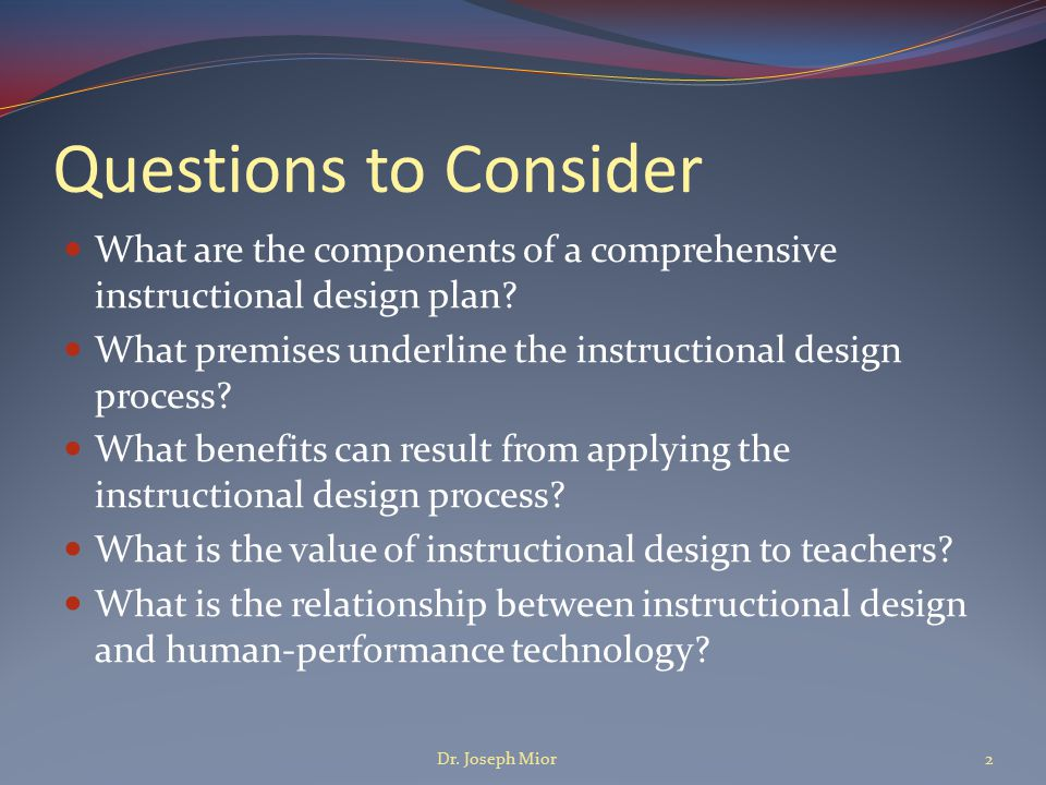 Goal of Instructional Design To make learning more efficient and effective To make learning less difficult Dr.