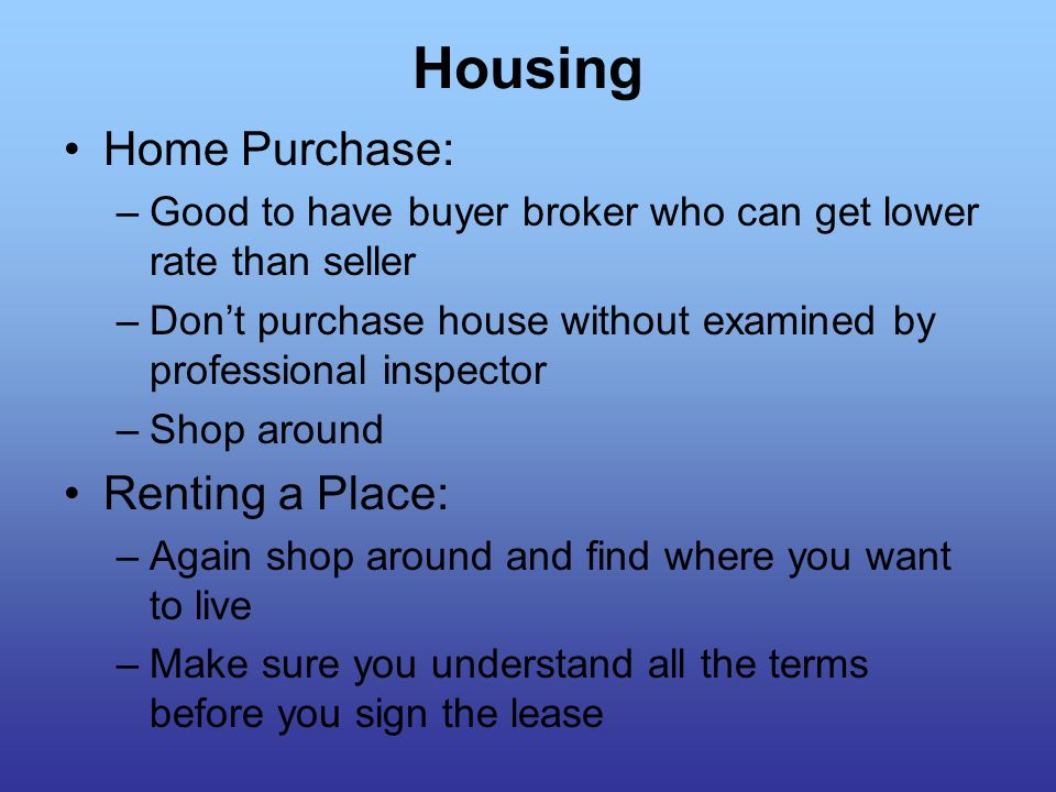 Housing Home Purchase: –Good to have buyer broker who can get lower rate than seller –Don't purchase house without examined by professional inspector –Shop around Renting a Place: –Again shop around and find where you want to live –Make sure you understand all the terms before you sign the lease