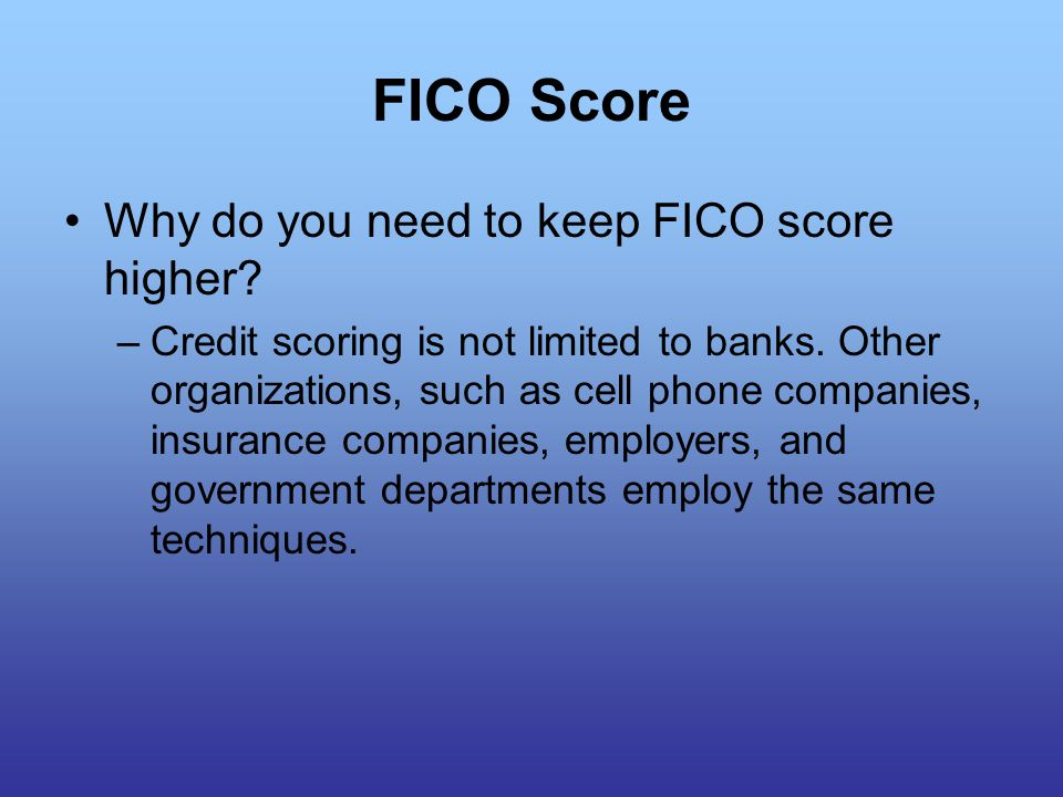 Why do you need to keep FICO score higher. –Credit scoring is not limited to banks.