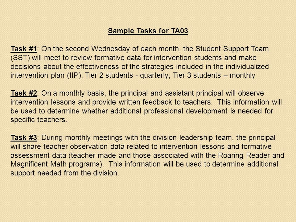 Sample Tasks for TA03 Task #1: On the second Wednesday of each month, the Student Support Team (SST) will meet to review formative data for intervention students and make decisions about the effectiveness of the strategies included in the individualized intervention plan (IIP).