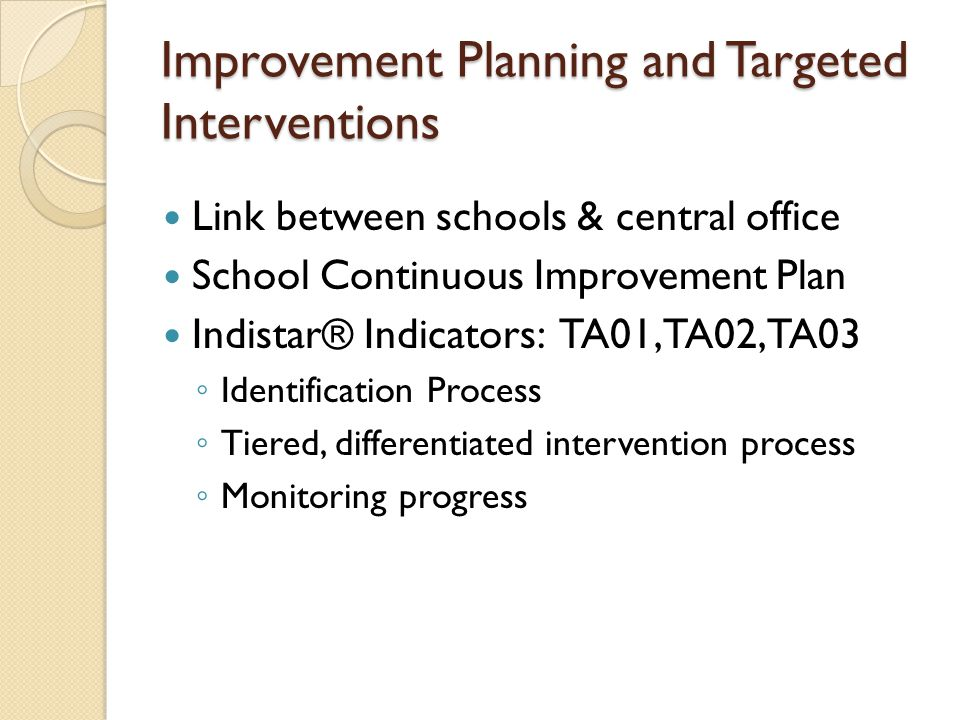 Improvement Planning and Targeted Interventions Link between schools & central office School Continuous Improvement Plan Indistar® Indicators: TA01, TA02, TA03 ◦ Identification Process ◦ Tiered, differentiated intervention process ◦ Monitoring progress