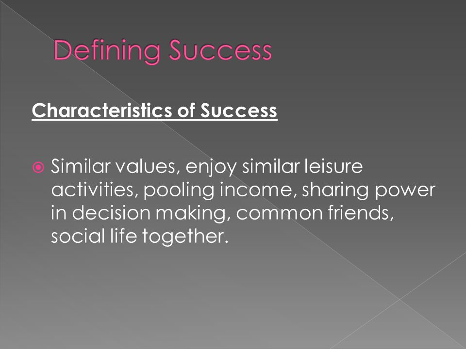 Characteristics of Success  Similar values, enjoy similar leisure activities, pooling income, sharing power in decision making, common friends, social life together.