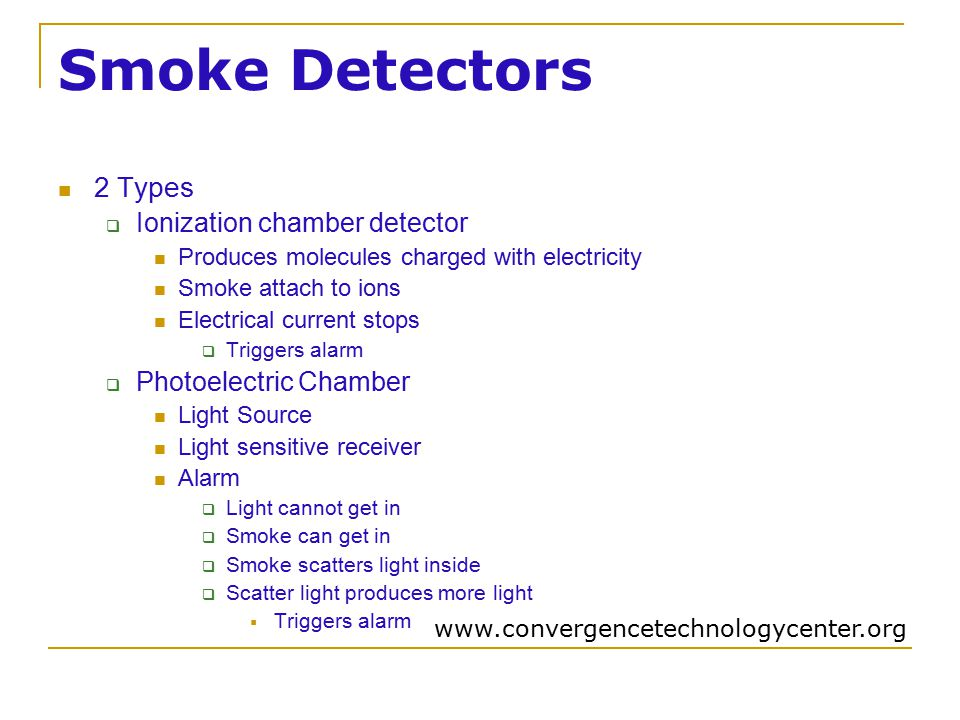 Smoke Detectors 2 Types  Ionization chamber detector Produces molecules charged with electricity Smoke attach to ions Electrical current stops  Triggers alarm  Photoelectric Chamber Light Source Light sensitive receiver Alarm  Light cannot get in  Smoke can get in  Smoke scatters light inside  Scatter light produces more light  Triggers alarm