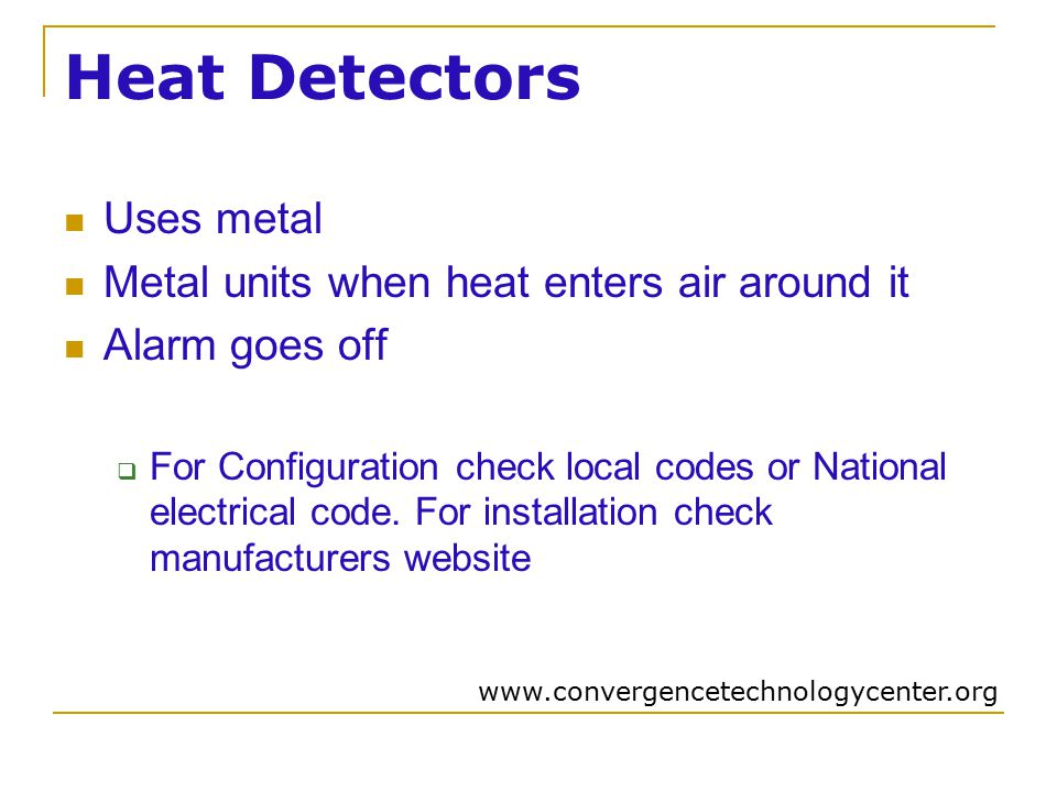 Heat Detectors Uses metal Metal units when heat enters air around it Alarm goes off  For Configuration check local codes or National electrical code.
