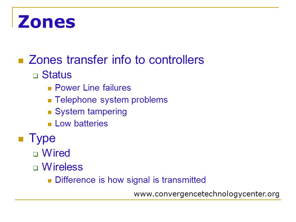 Zones Zones transfer info to controllers  Status Power Line failures Telephone system problems System tampering Low batteries Type  Wired  Wireless Difference is how signal is transmitted