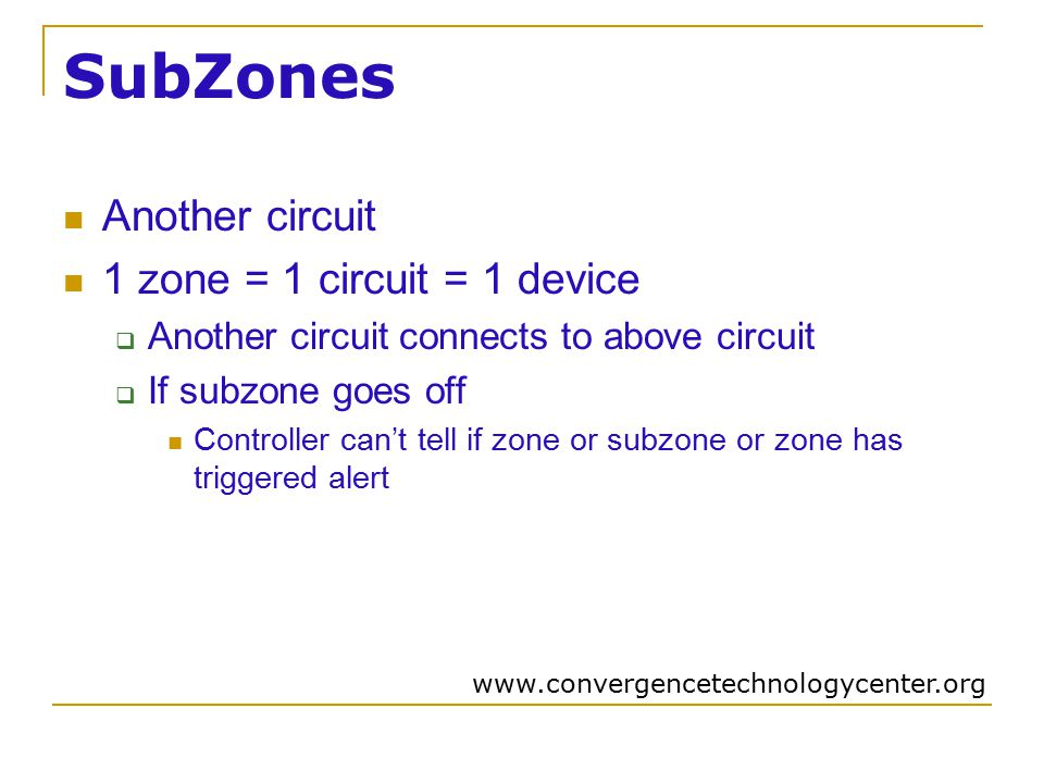 SubZones Another circuit 1 zone = 1 circuit = 1 device  Another circuit connects to above circuit  If subzone goes off Controller can't tell if zone or subzone or zone has triggered alert