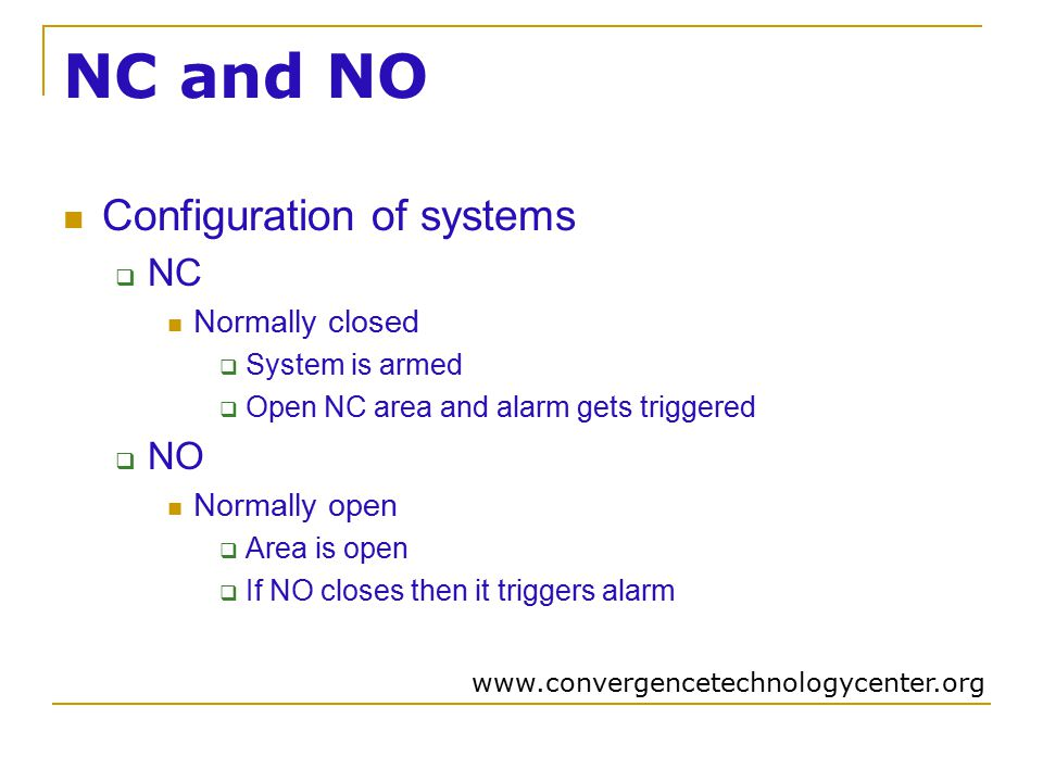 NC and NO Configuration of systems  NC Normally closed  System is armed  Open NC area and alarm gets triggered  NO Normally open  Area is open  If NO closes then it triggers alarm