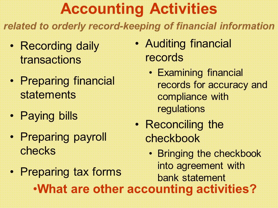 Accounting Activities related to orderly record-keeping of financial information Recording daily transactions Preparing financial statements Paying bills Preparing payroll checks Preparing tax forms Auditing financial records Examining financial records for accuracy and compliance with regulations Reconciling the checkbook Bringing the checkbook into agreement with bank statement What are other accounting activities