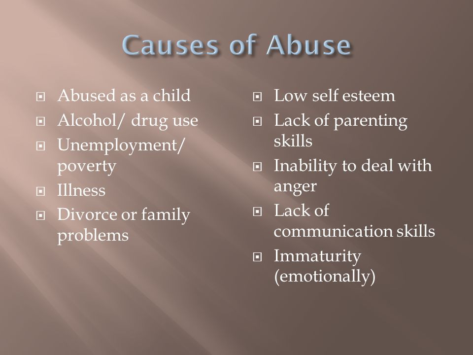  Abused as a child  Alcohol/ drug use  Unemployment/ poverty  Illness  Divorce or family problems  Low self esteem  Lack of parenting skills  Inability to deal with anger  Lack of communication skills  Immaturity (emotionally)