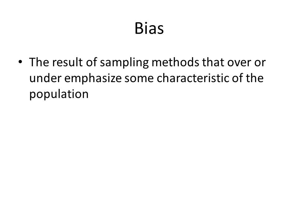 Bias The result of sampling methods that over or under emphasize some characteristic of the population