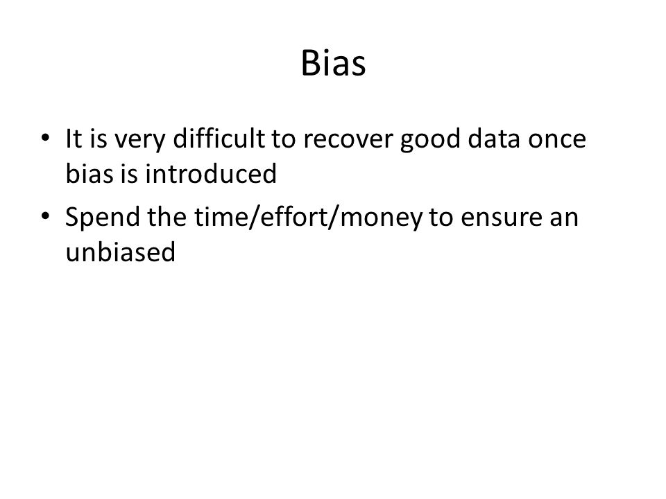 Bias It is very difficult to recover good data once bias is introduced Spend the time/effort/money to ensure an unbiased