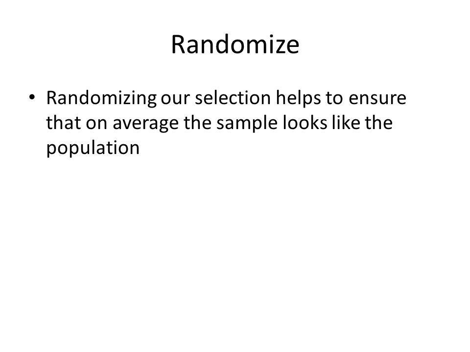 Randomize Randomizing our selection helps to ensure that on average the sample looks like the population
