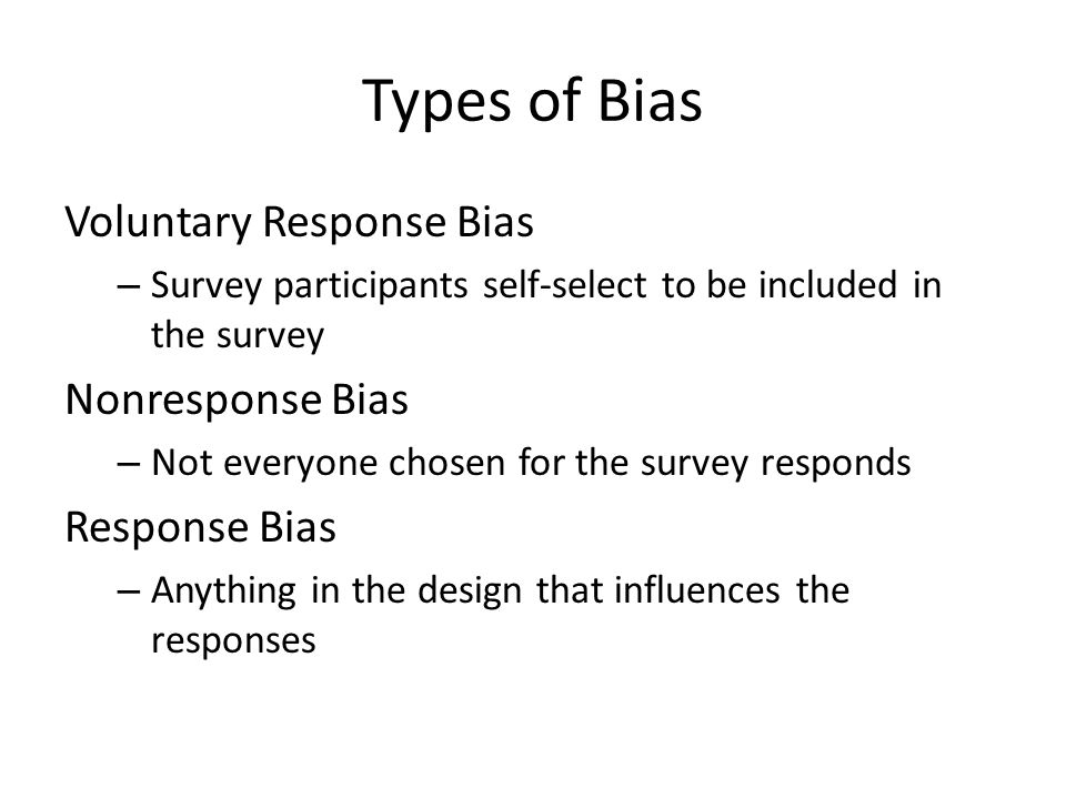 Types of Bias Voluntary Response Bias – Survey participants self-select to be included in the survey Nonresponse Bias – Not everyone chosen for the survey responds Response Bias – Anything in the design that influences the responses